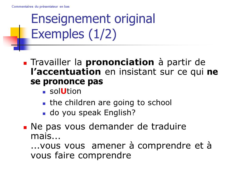 Commentaires du présentateur en bas Enseignement original Exemples (1/2) Travailler la prononciation à partir de l'accentuation en insistant sur ce qui ne se prononce pas Ne pas vous demander de traduire mais......vous vous amener à comprendre et à vous faire comprendre solUtion the children are going to school do you speak English?