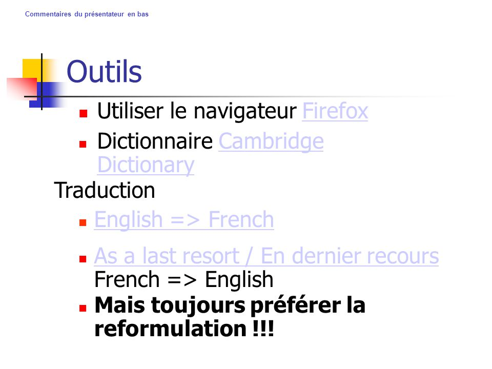 Commentaires du présentateur en bas Outils Utiliser le navigateur FirefoxFirefox As a last resort / En dernier recours French => English As a last resort / En dernier recours Dictionnaire Cambridge DictionaryCambridge Dictionary Traduction English => French Mais toujours préférer la reformulation !!!