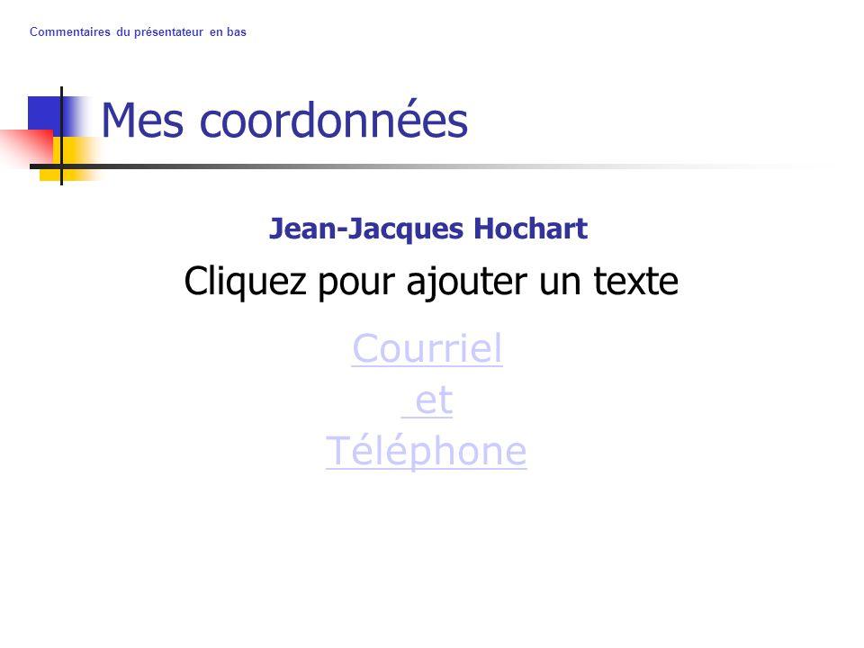 Cliquez pour ajouter un texte Commentaires du présentateur en bas Mes coordonnées Courriel et Téléphone Jean-Jacques Hochart