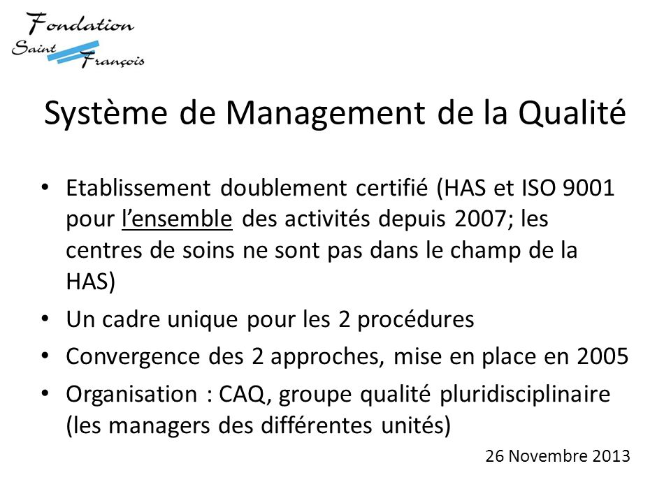 Système de Management de la Qualité Etablissement doublement certifié (HAS et ISO 9001 pour l'ensemble des activités depuis 2007; les centres de soins ne sont pas dans le champ de la HAS) Un cadre unique pour les 2 procédures Convergence des 2 approches, mise en place en 2005 Organisation : CAQ, groupe qualité pluridisciplinaire (les managers des différentes unités) 26 Novembre 2013