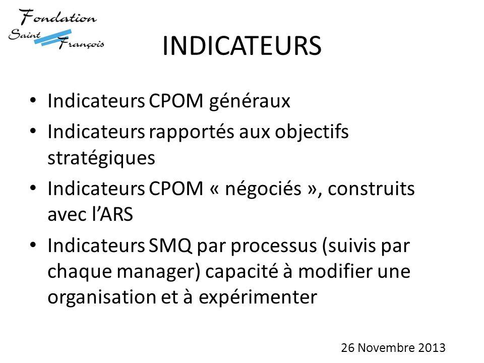 INDICATEURS Indicateurs CPOM généraux Indicateurs rapportés aux objectifs stratégiques Indicateurs CPOM « négociés », construits avec l'ARS Indicateurs SMQ par processus (suivis par chaque manager) capacité à modifier une organisation et à expérimenter 26 Novembre 2013