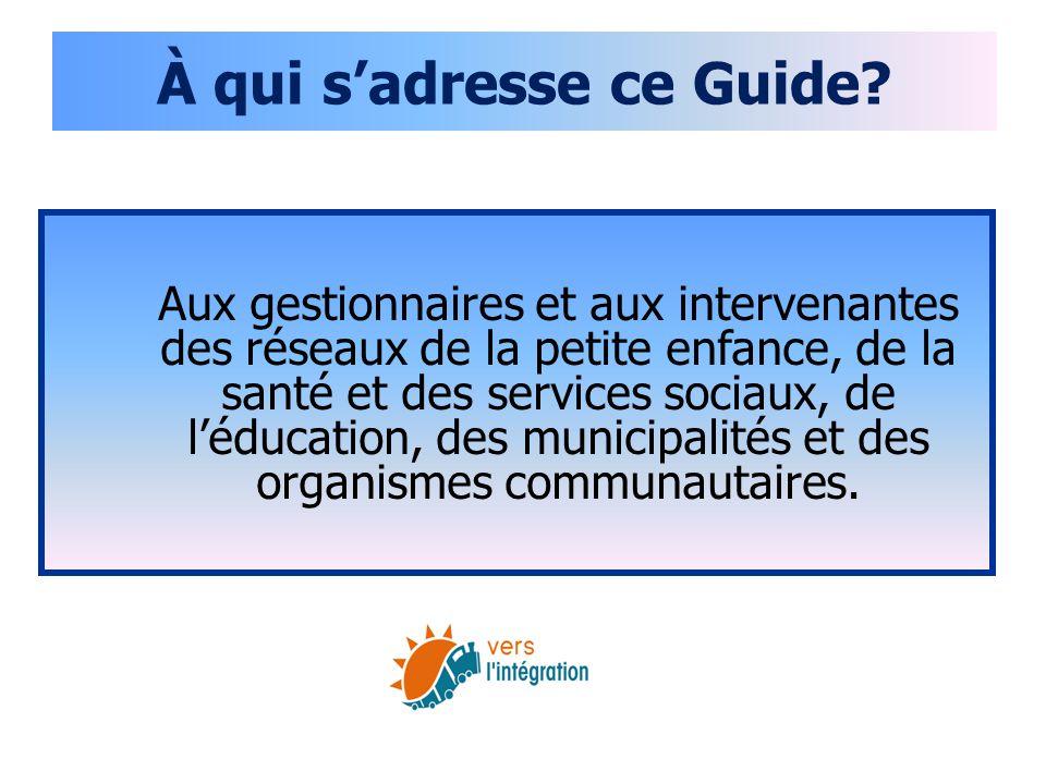 À qui s'adresse ce Guide? Aux gestionnaires et aux intervenantes des réseaux de la petite enfance, de la santé et des services sociaux, de l'éducation