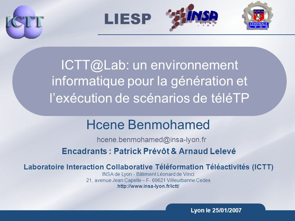 Laboratoire Interaction Collaborative Téléformation Téléactivités (ICTT) INSA de Lyon - Bâtiment Léonard de Vinci 21, avenue Jean Capelle – F- 69621 Villeurbanne Cedex http://www.insa-lyon.fr/ictt/ hcene.benmohamed@insa-lyon.fr LIESP Lyon le 25/01/2007 ICTT@Lab: un environnement informatique pour la génération et l'exécution de scénarios de téléTP Hcene Benmohamed Encadrants : Patrick Prévôt & Arnaud Lelevé