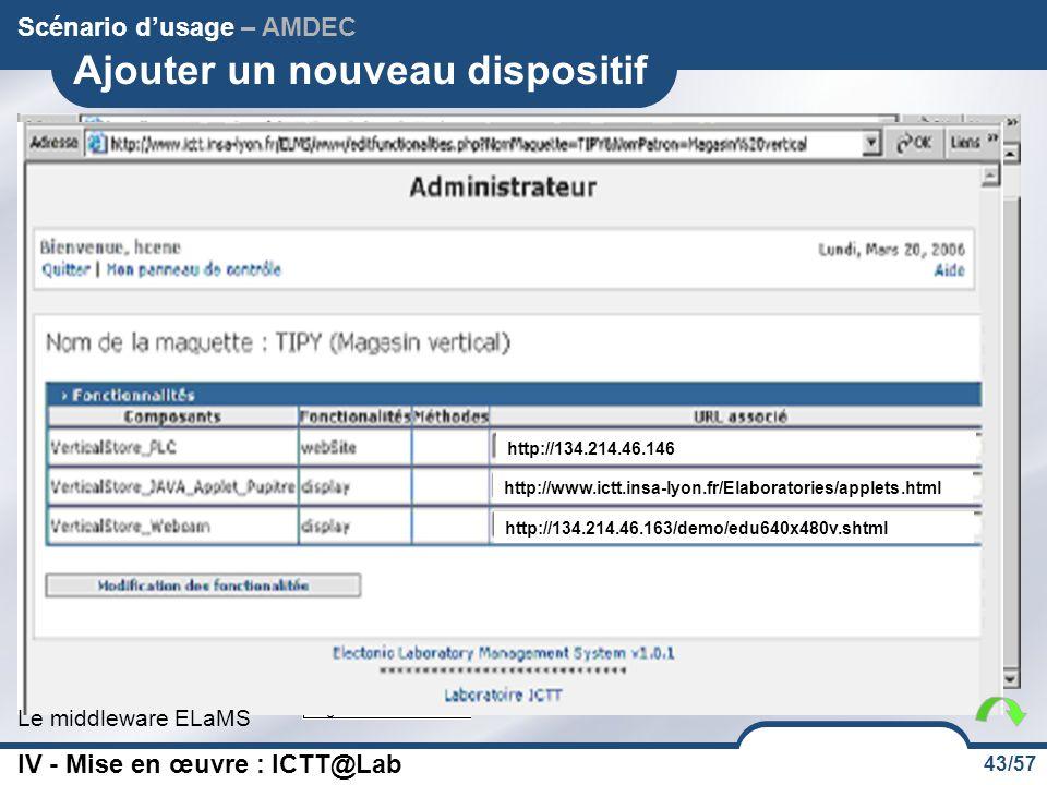 43/57 Mon magasin Département GI Ajouter un nouveau dispositif Scénario d'usage – AMDEC Le middleware ELaMS http://134.214.46.146 http://www.ictt.insa-lyon.fr/Elaboratories/applets.html http://134.214.46.163/demo/edu640x480v.shtml IV - Mise en œuvre : ICTT@Lab