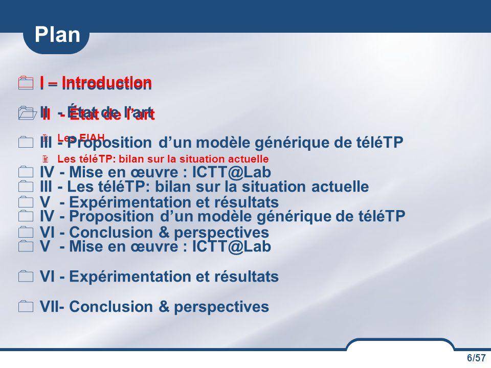 6/57  I – Introduction  II - État de l'art  Les EIAH  Les téléTP: bilan sur la situation actuelle  III - Les téléTP: bilan sur la situation actuelle  IV - Proposition d'un modèle générique de téléTP  V - Mise en œuvre : ICTT@Lab  VI - Expérimentation et résultats  VII- Conclusion & perspectives Plan  I – Introduction  II - État de l'art  III - Proposition d'un modèle générique de téléTP  IV - Mise en œuvre : ICTT@Lab  V - Expérimentation et résultats  VI - Conclusion & perspectives