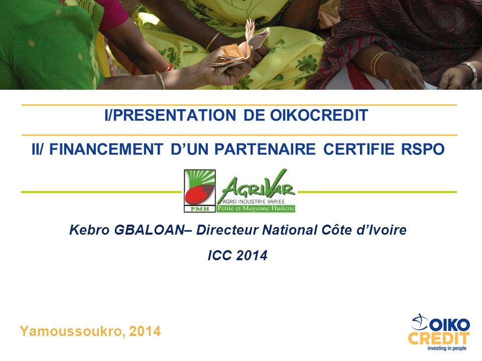 II/ FINANCEMENT D'UN PARTENAIRE CERTIFIE RSPO :AGRIVAR Kebro GBALOAN– Directeur National Côte d'Ivoire ICC 2014 Yamoussoukro, 2014 I/PRESENTATION DE O