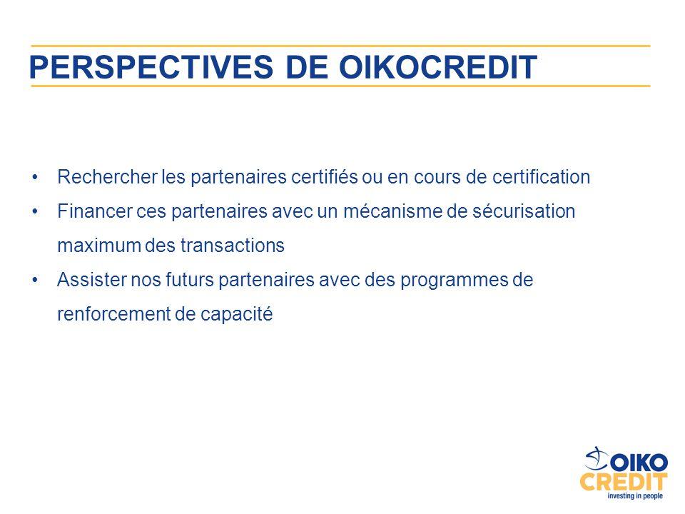 PERSPECTIVES DE OIKOCREDIT Rechercher les partenaires certifiés ou en cours de certification Financer ces partenaires avec un mécanisme de sécurisatio