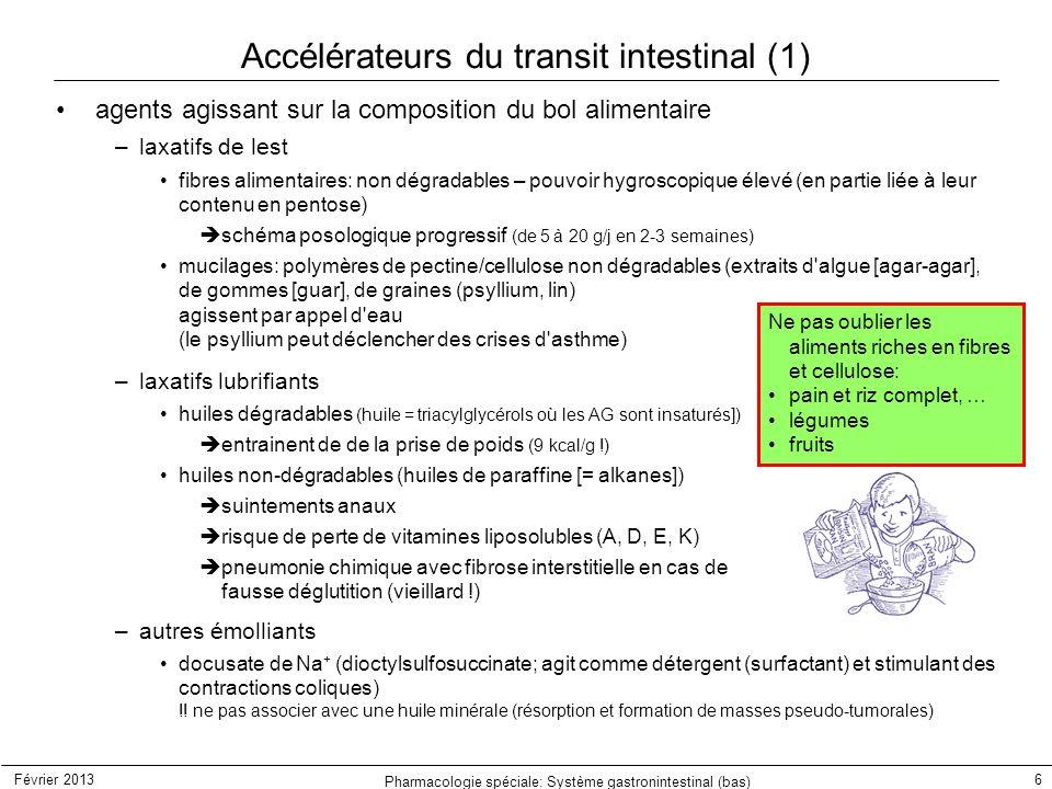 Février 2013 Pharmacologie spéciale: Système gastronintestinal (bas) 7 Accélérateurs du transit intestinal (2) laxatifs osmotiques agissent par appel d eau  retard à la déshydratation du bol alimentaire –laxatifs salins sels de Mg ++ (laxatif: 5-10 g; purgatif: 20-50 g dans 300 ml d au)  peuvent entraîner des débâcles diarrhéiques  renforcement ultérieur fréquent de la constipation … –dérivés d oses (non ou peu dégradables par les enzymes du tube digestif) mannitol (solution à 4.5 %)  peut entraîner de la fermentation (explosions…) sorbitol  effet cholagogue important  interdit en cas d intolérance au fructose (sorbitol) lactulose (4-O-  -D-galactosyl-D-fructose; 10-30 g/j)  fermentation bactérienne (ac.