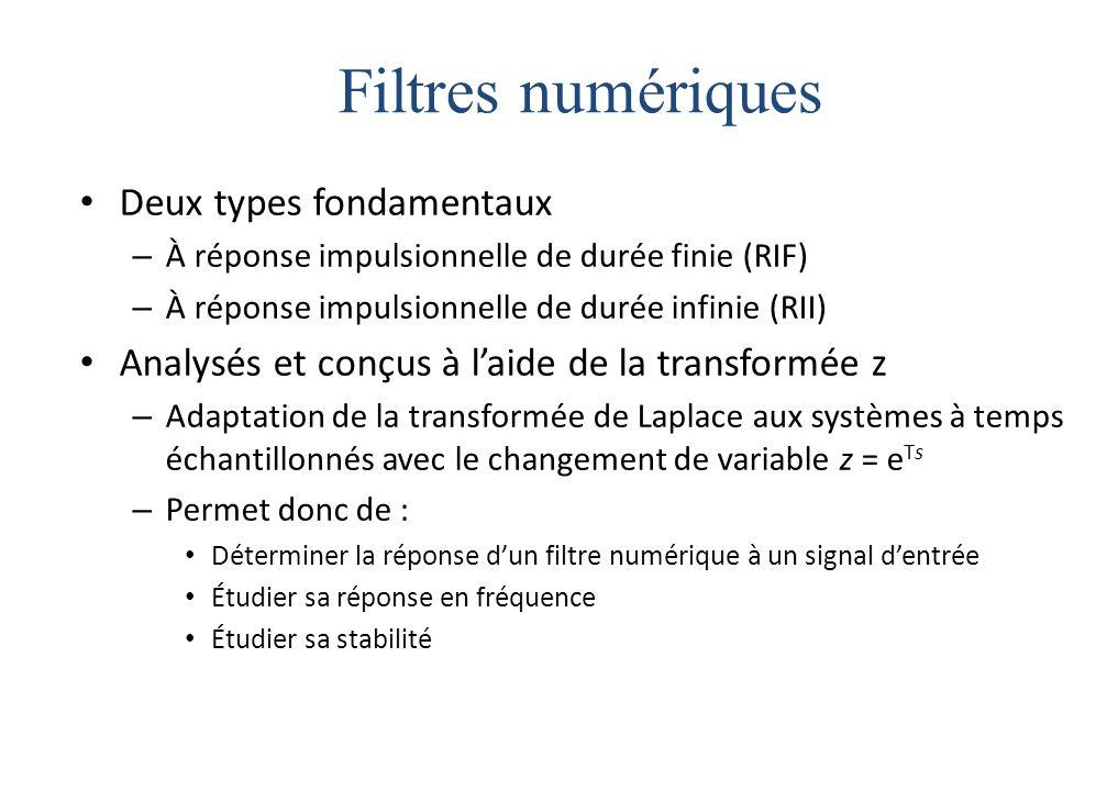 Filtres numériques Deux types fondamentaux – À réponse impulsionnelle de durée finie (RIF) – À réponse impulsionnelle de durée infinie (RII) Analysés et conçus à l'aide de la transformée z – Adaptation de la transformée de Laplace aux systèmes à temps échantillonnés avec le changement de variable z = e Ts – Permet donc de : Déterminer la réponse d'un filtre numérique à un signal d'entrée Étudier sa réponse en fréquence Étudier sa stabilité
