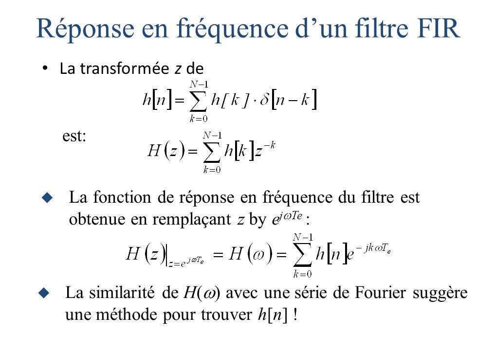 Réponse en fréquence d'un filtre FIR La transformée z de  La fonction de réponse en fréquence du filtre est obtenue en remplaçant z by e j  Te : est:  La similarité de H(  ) avec une série de Fourier suggère une méthode pour trouver h[n] !