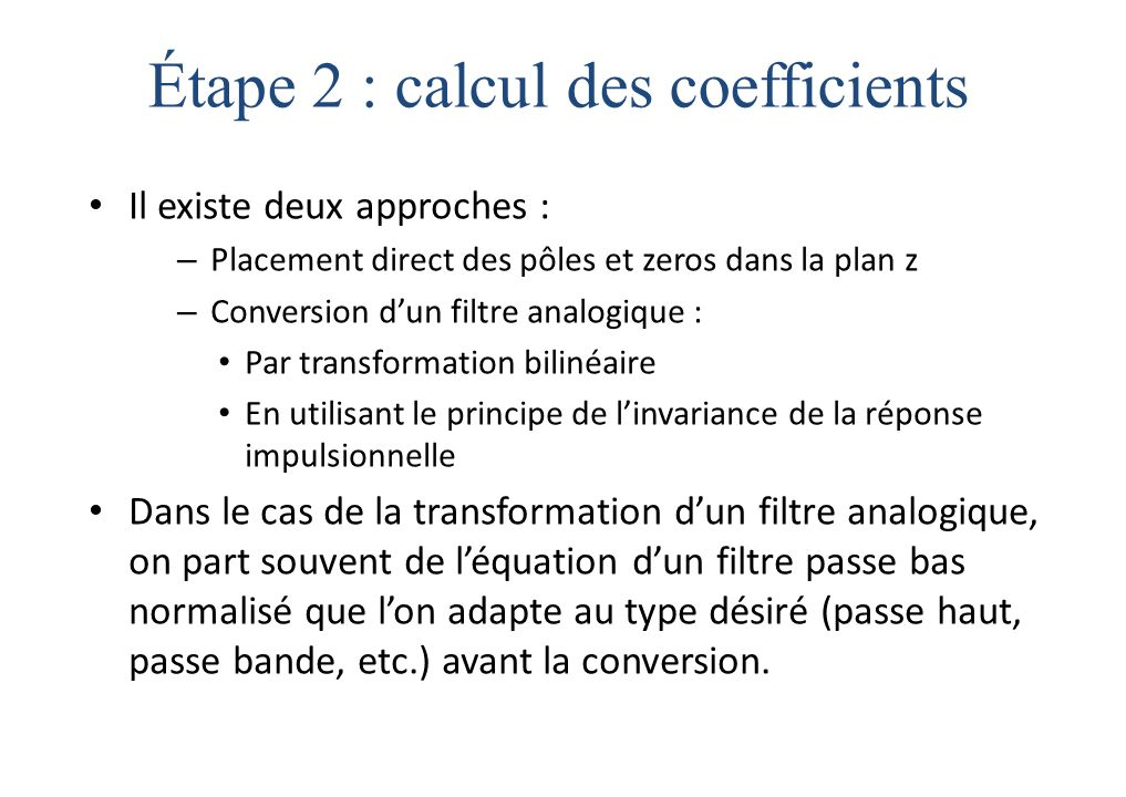 Il existe deux approches : – Placement direct des pôles et zeros dans la plan z – Conversion d'un filtre analogique : Par transformation bilinéaire En utilisant le principe de l'invariance de la réponse impulsionnelle Dans le cas de la transformation d'un filtre analogique, on part souvent de l'équation d'un filtre passe bas normalisé que l'on adapte au type désiré (passe haut, passe bande, etc.) avant la conversion.