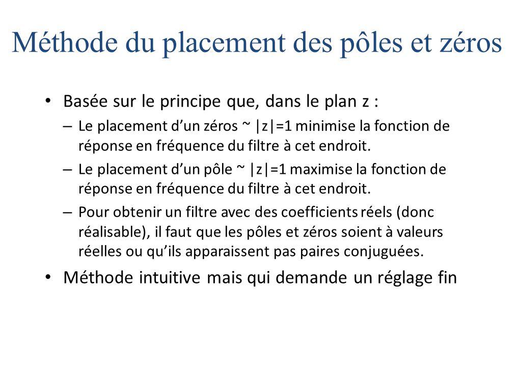 Méthode du placement des pôles et zéros Basée sur le principe que, dans le plan z : – Le placement d'un zéros ~ |z|=1 minimise la fonction de réponse en fréquence du filtre à cet endroit.