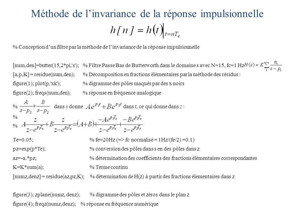 Méthode de l'invariance de la réponse impulsionnelle % Conception d'un filtre par la méthode de l'invariance de la réponse impulsionnelle [num,den]=butter(15,2*pi, s );% Filtre Passe Bas de Butterworth dans le domaine s avec N=15, fc=1 Hz [a,p,K] = residue(num,den); % Décomposition en fractions élémentaires par la méthode des résidus : figure(1); plot(p, xk );% digramme des pôles maqués par des x noirs figure(2); freqs(num,den);% réponse en fréquence analogique % dans s donne dans t, ce qui donne dans z : % Te=0.05; % fe=20Hz (=> fc normalisé = 1Hz/(fe/2) =0.1) pz=exp(p*Te); % conversion des pôles dans s en des pôles dans z az=-a.*pz; % détermination des coefficients des fractions élémentaires correspondantes K=K*sum(a); % Terme continu [numz,denz] = residue(az,pz,K); % détermination de H(z) à partir des fractions élementaires dans z figure(3); zplane(numz, denz); % digramme des pôles et zéros dans le plan z figure(4); freqz(numz,denz); % réponse en fréquence numérique