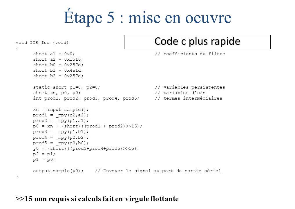 Code c plus rapide void IIR_Isr (void) { short a1 = 0x0; // coefficients du filtre short a2 = 0x15f6; short b0 = 0x257d; short b1 = 0x4afd; short b2 = 0x257d; static short p1=0, p2=0;// variables persistentes short xn, p0, y0;// variables d'e/s int prod1, prod2, prod3, prod4, prod5; // termes intermédiaires xn = input_sample(); prod1 = _mpy(p2,a2); prod2 = _mpy(p1,a1); p0 = xn + (short)((prod1 + prod2)>>15); prod3 = _mpy(p1,b1); prod4 = _mpy(p2,b2); prod5 = _mpy(p0,b0); y0 = (short)((prod3+prod4+prod5)>>15); p2 = p1; p1 = p0; output_sample(y0); // Envoyer le signal au port de sortie sériel } >>15 non requis si calculs fait en virgule flottante