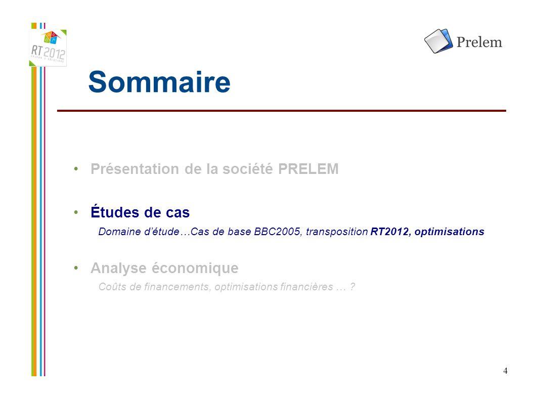 4 Sommaire Présentation de la société PRELEM Études de cas Domaine d'étude…Cas de base BBC2005, transposition RT2012, optimisations Analyse économique