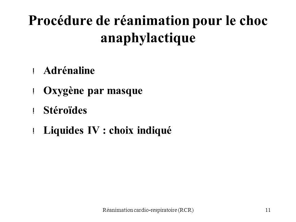 11Réanimation cardio-respiratoire (RCR) Procédure de réanimation pour le choc anaphylactique ! Adrénaline ! Oxygène par masque ! Stéroïdes ! Liquides