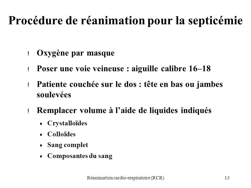 13Réanimation cardio-respiratoire (RCR) Procédure de réanimation pour la septicémie ! Oxygène par masque ! Poser une voie veineuse : aiguille calibre