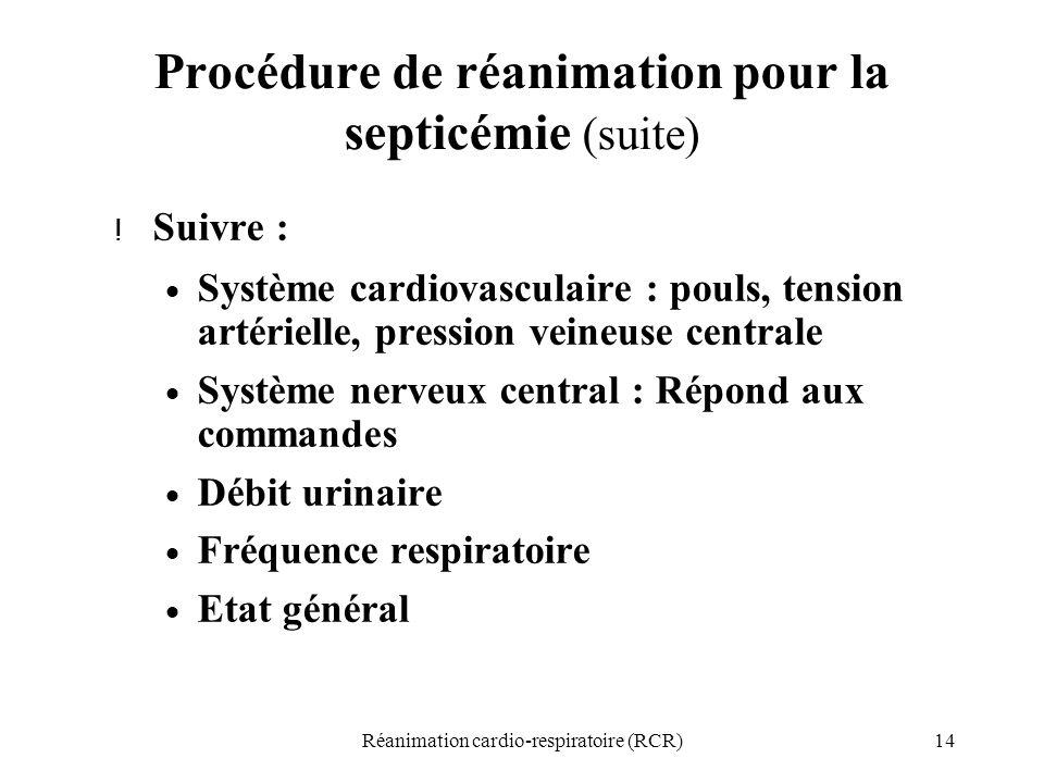 14Réanimation cardio-respiratoire (RCR) Procédure de réanimation pour la septicémie (suite) ! Suivre :  Système cardiovasculaire : pouls, tension art