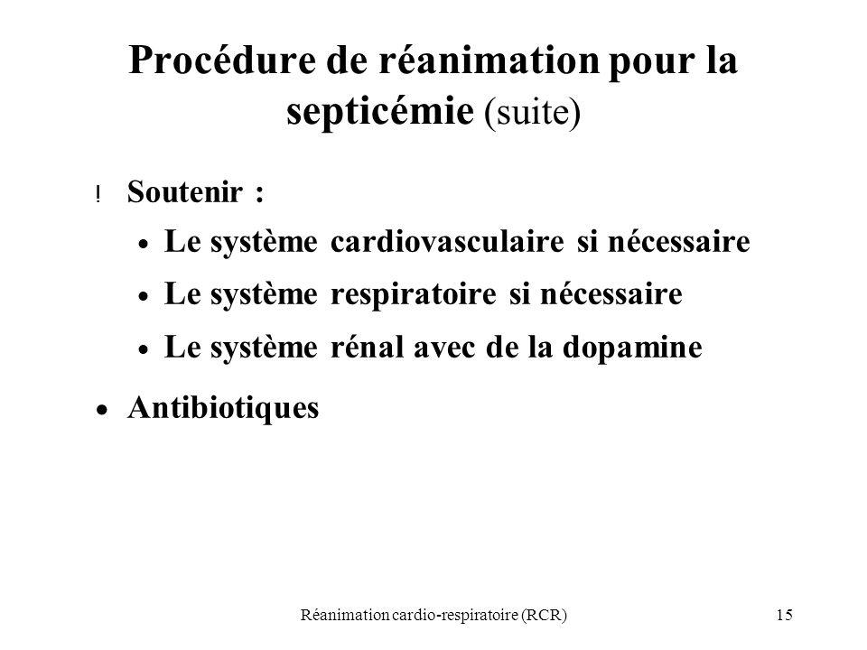 15Réanimation cardio-respiratoire (RCR) Procédure de réanimation pour la septicémie (suite) ! Soutenir :  Le système cardiovasculaire si nécessaire 