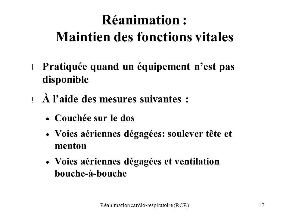 17Réanimation cardio-respiratoire (RCR) Réanimation : Maintien des fonctions vitales ! Pratiquée quand un équipement n'est pas disponible ! À l'aide d