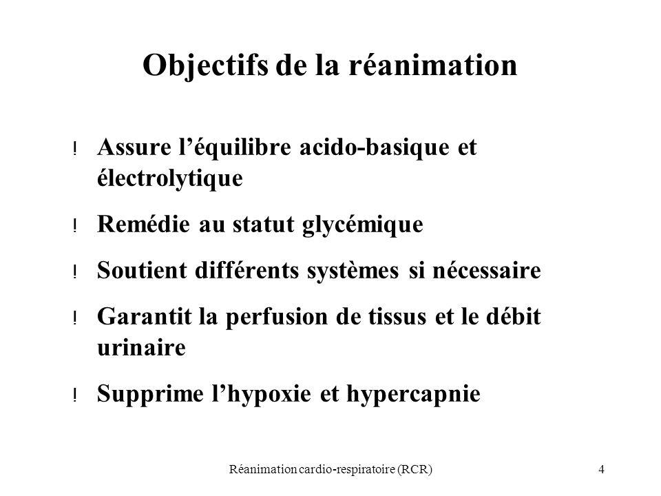 4Réanimation cardio-respiratoire (RCR) Objectifs de la réanimation ! Assure l'équilibre acido-basique et électrolytique ! Remédie au statut glycémique