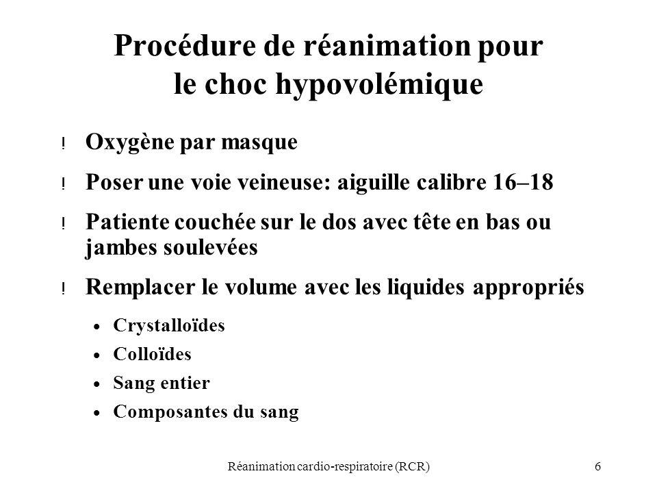 6Réanimation cardio-respiratoire (RCR) Procédure de réanimation pour le choc hypovolémique ! Oxygène par masque ! Poser une voie veineuse: aiguille ca