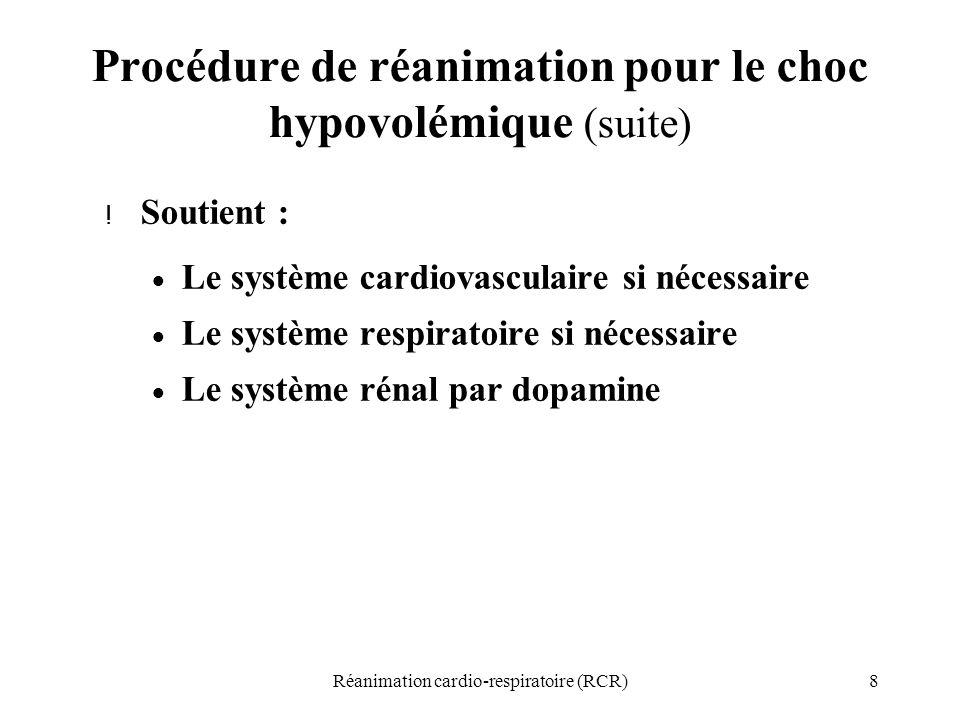 8Réanimation cardio-respiratoire (RCR) Procédure de réanimation pour le choc hypovolémique (suite) ! Soutient :  Le système cardiovasculaire si néces