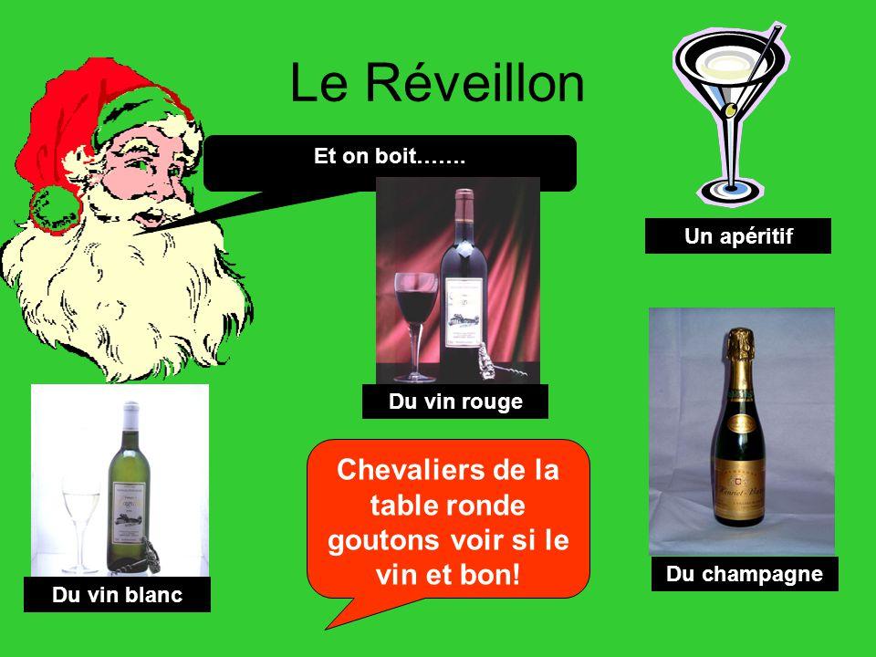 Le Réveillon Et on boit……. Un apéritif Du vin rouge Du vin blanc Du champagne Chevaliers de la table ronde goutons voir si le vin et bon!