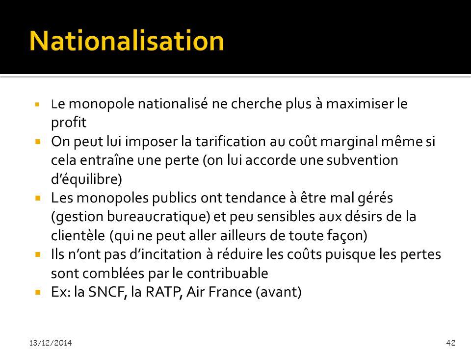  L e monopole nationalisé ne cherche plus à maximiser le profit  On peut lui imposer la tarification au coût marginal même si cela entraîne une perte (on lui accorde une subvention d'équilibre)  Les monopoles publics ont tendance à être mal gérés (gestion bureaucratique) et peu sensibles aux désirs de la clientèle (qui ne peut aller ailleurs de toute façon)  Ils n'ont pas d'incitation à réduire les coûts puisque les pertes sont comblées par le contribuable  Ex: la SNCF, la RATP, Air France (avant) 13/12/201442