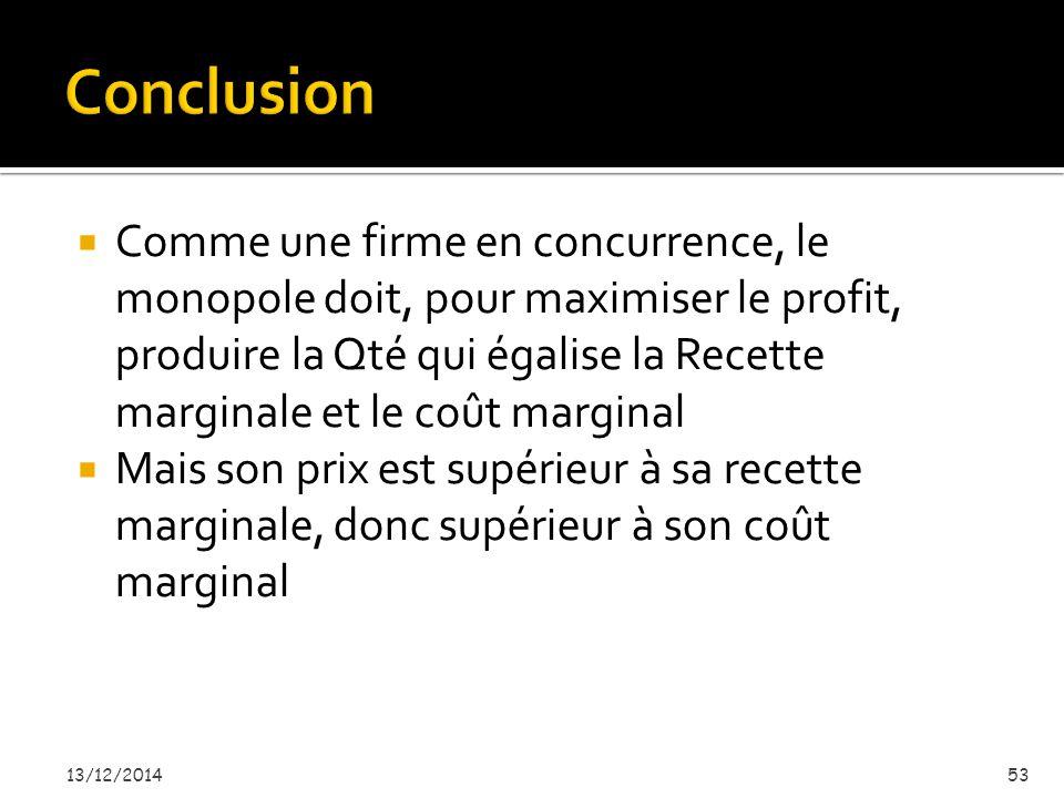  Comme une firme en concurrence, le monopole doit, pour maximiser le profit, produire la Qté qui égalise la Recette marginale et le coût marginal  Mais son prix est supérieur à sa recette marginale, donc supérieur à son coût marginal 13/12/201453