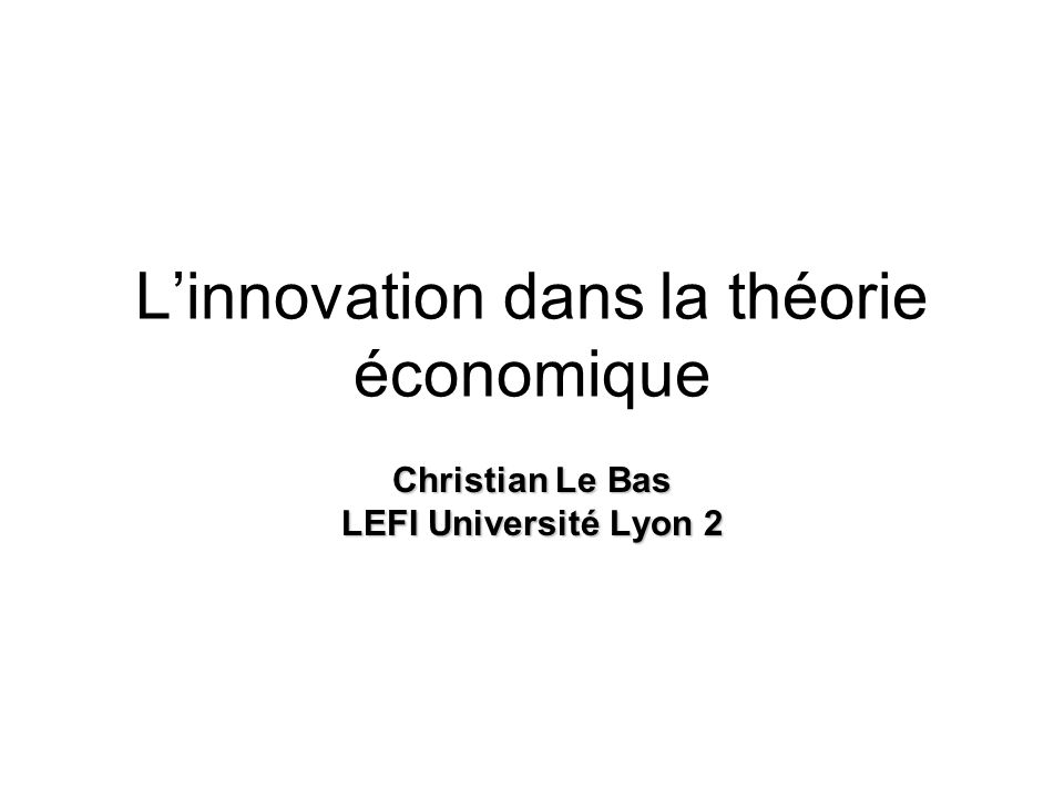 L'innovation dans la théorie économique Christian Le Bas LEFI Université Lyon 2