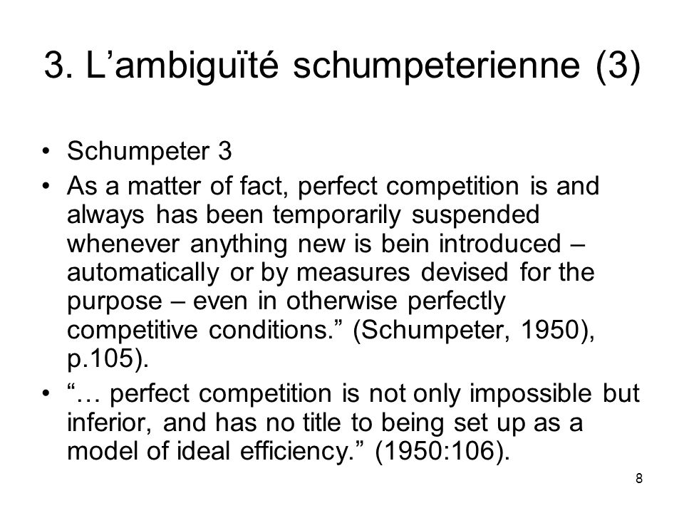 8 3. L'ambiguïté schumpeterienne (3) Schumpeter 3 As a matter of fact, perfect competition is and always has been temporarily suspended whenever anyth
