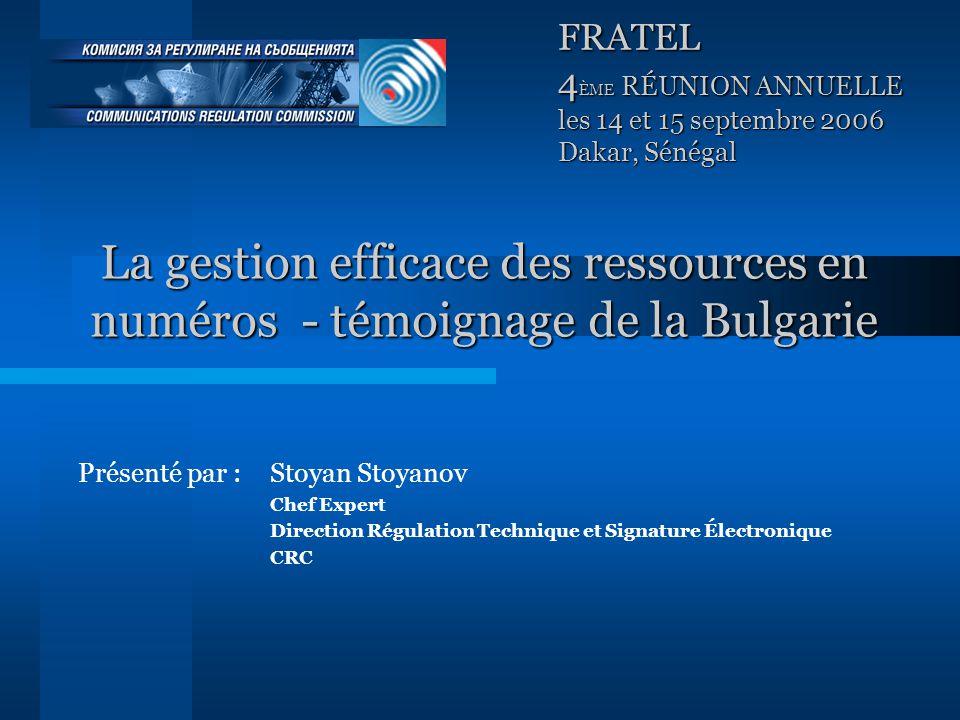 La gestion efficace des ressources en numéros - témoignage de la Bulgarie Présenté par : Stoyan Stoyanov Chef Expert Direction Régulation Technique et Signature Électronique CRC FRATEL 4 ÈME RÉUNION ANNUELLE les 14 et 15 septembre 2006 Dakar, Sénégal