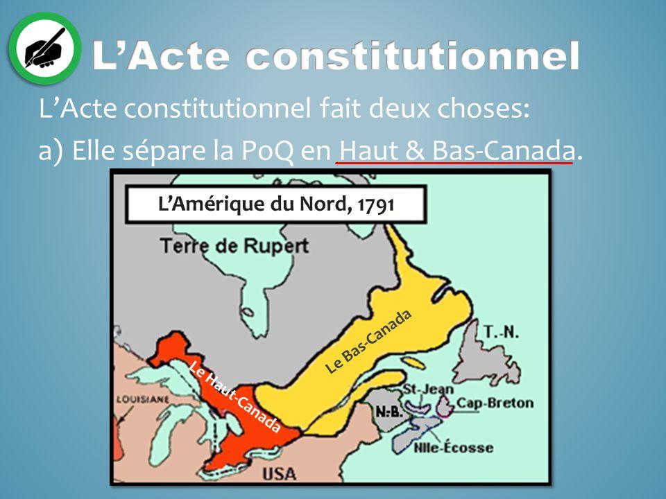 L'Acte constitutionnel fait deux choses: a)Elle sépare la PoQ en Haut & Bas-Canada.