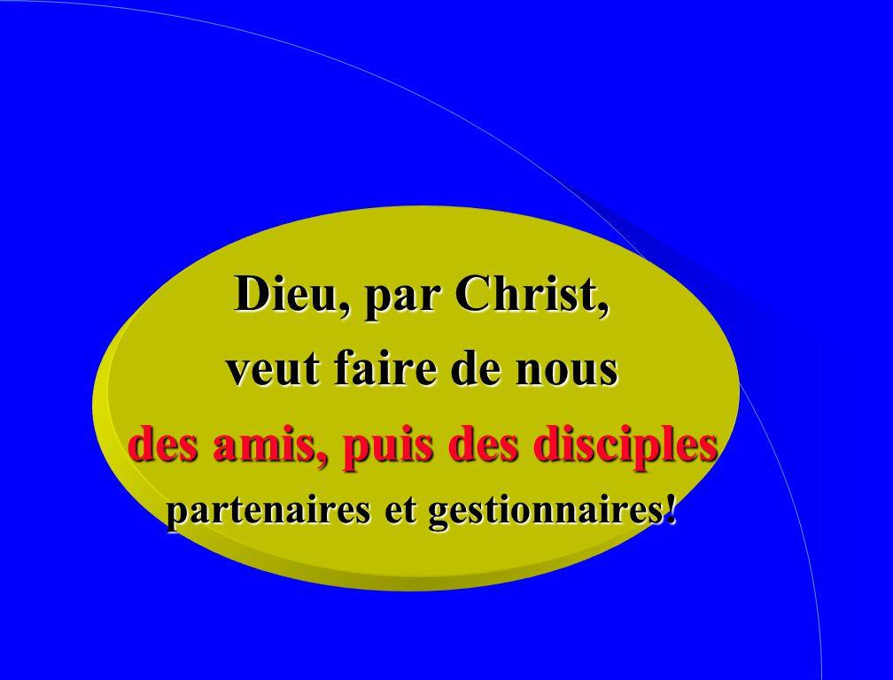 Dieu, par Christ, veut faire de nous des amis, puis des disciples partenaires et gestionnaires!