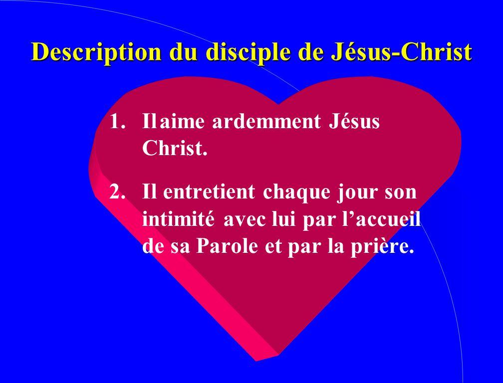 Description du disciple de Jésus-Christ 1. Ilaime ardemment Jésus Christ. 2. Il entretient chaque jour son intimité avec lui par l'accueil de sa Parol