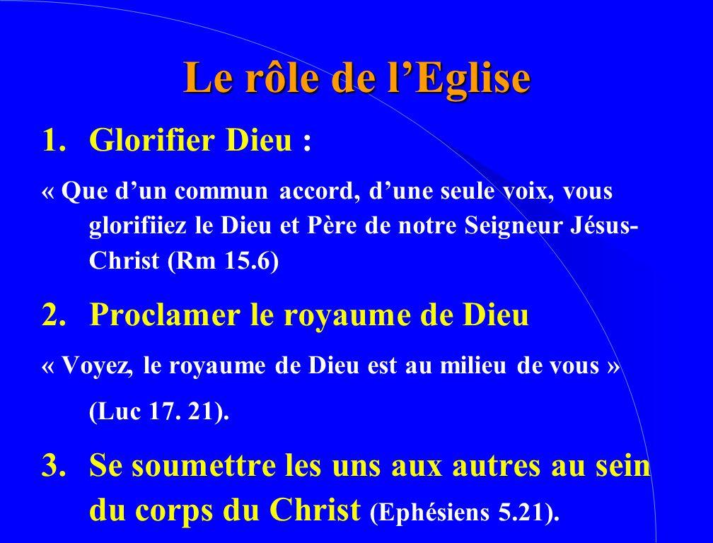 Le rôle de l'Eglise 1.Glorifier Dieu : « Que d'un commun accord, d'une seule voix, vous glorifiiez le Dieu et Père de notre Seigneur Jésus- Christ (Rm 15.6) 2.Proclamer le royaume de Dieu « Voyez, le royaume de Dieu est au milieu de vous » (Luc 17.