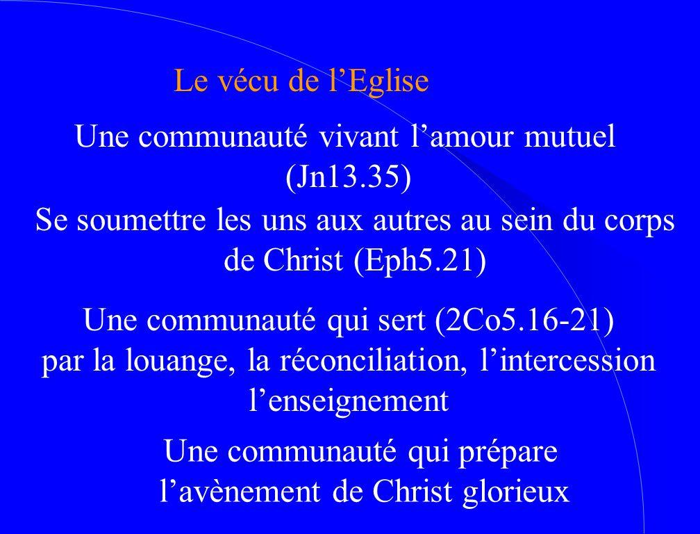 Le vécu de l'Eglise Une communauté vivant l'amour mutuel (Jn13.35) Se soumettre les uns aux autres au sein du corps de Christ (Eph5.21) Une communauté qui sert (2Co5.16-21) par la louange, la réconciliation, l'intercession l'enseignement Une communauté qui prépare l'avènement de Christ glorieux