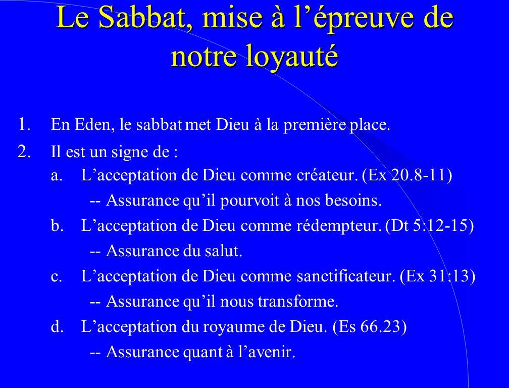 Le Sabbat, mise à l'épreuve de notre loyauté 1. En Eden, le sabbat met Dieu à la première place. 2.Il est un signe de : a.L'acceptation de Dieu comme