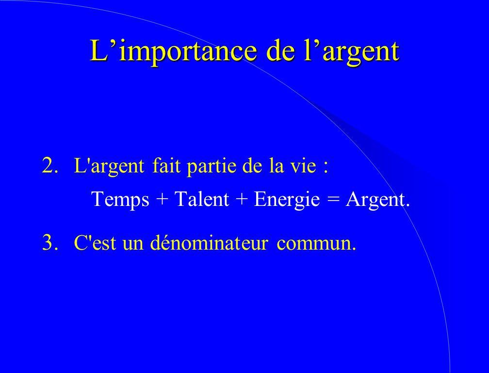 2. L'argent fait partie de la vie : Temps + Talent + Energie = Argent. 3. C'est un dénominateur commun. L'importance de l'argent