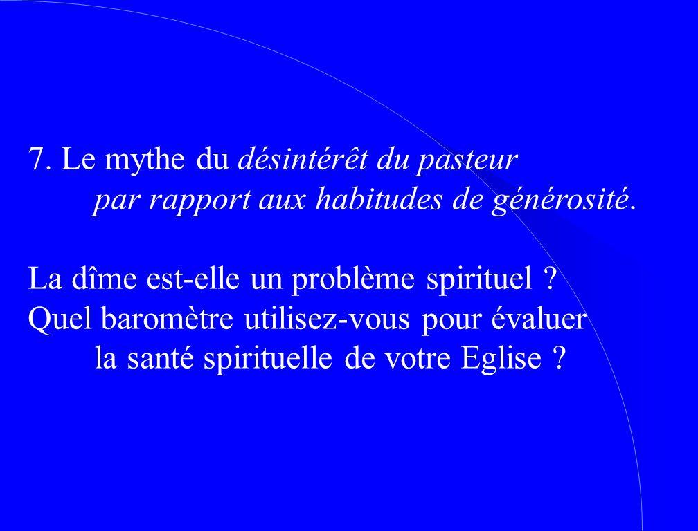 7. Le mythe du désintérêt du pasteur par rapport aux habitudes de générosité. La dîme est ‑ elle un problème spirituel ? Quel baromètre utilisez ‑ vou