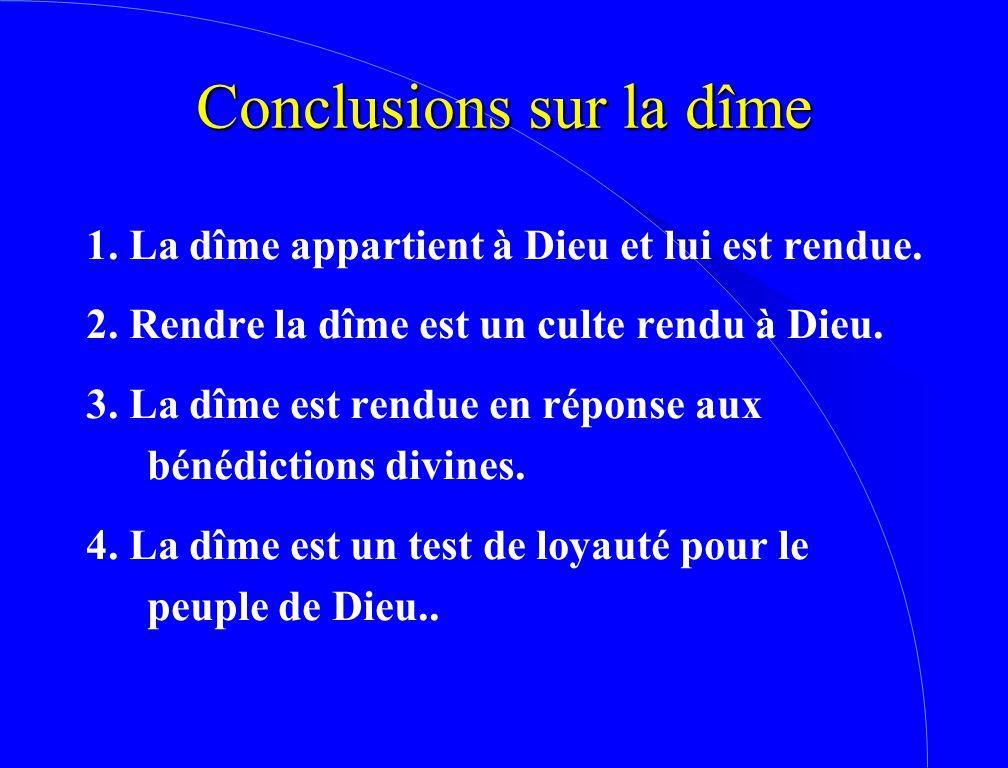 Conclusions sur la dîme 1. La dîme appartient à Dieu et lui est rendue. 2. Rendre la dîme est un culte rendu à Dieu. 3. La dîme est rendue en réponse