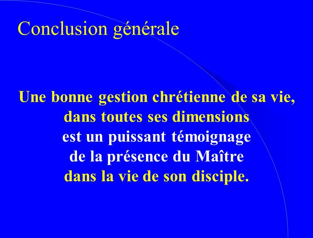 Conclusion générale Une bonne gestion chrétienne de sa vie, dans toutes ses dimensions est un puissant témoignage de la présence du Maître dans la vie de son disciple.