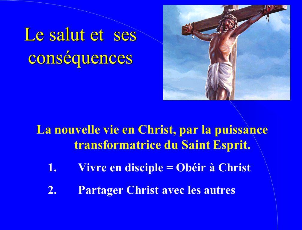 Le salut et ses conséquences La nouvelle vie en Christ, par la puissance transformatrice du Saint Esprit. 1.Vivre en disciple = Obéir à Christ 2.Parta