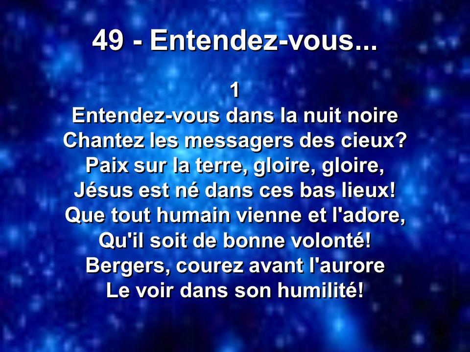 49 - Entendez-vous... 1 Entendez-vous dans la nuit noire Chantez les messagers des cieux? Paix sur la terre, gloire, gloire, Jésus est né dans ces bas