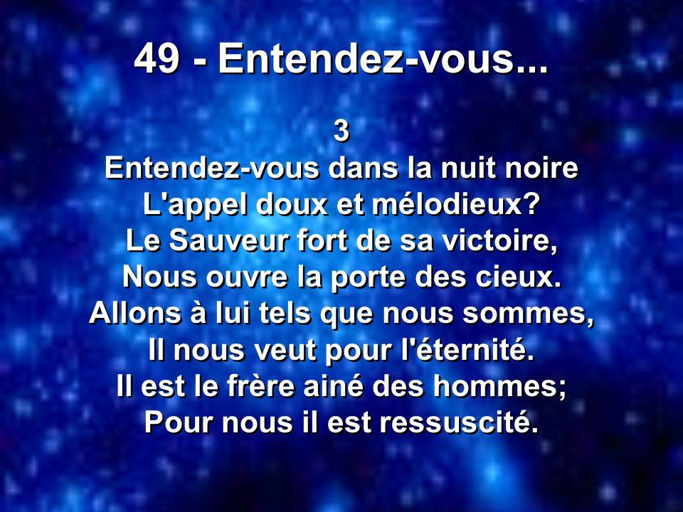 49 - Entendez-vous... 3 Entendez-vous dans la nuit noire L'appel doux et mélodieux? Le Sauveur fort de sa victoire, Nous ouvre la porte des cieux. All