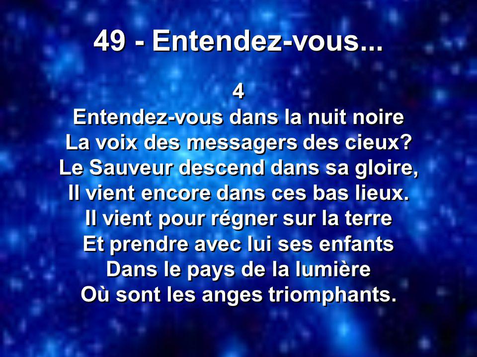 49 - Entendez-vous... 4 Entendez-vous dans la nuit noire La voix des messagers des cieux? Le Sauveur descend dans sa gloire, Il vient encore dans ces