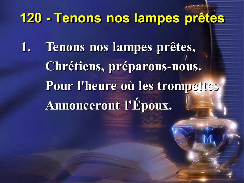 120 - Tenons nos lampes prêtes 1.Tenons nos lampes prêtes, Chrétiens, préparons-nous. Pour l'heure où les trompettes Annonceront l'Époux. 1.Tenons nos