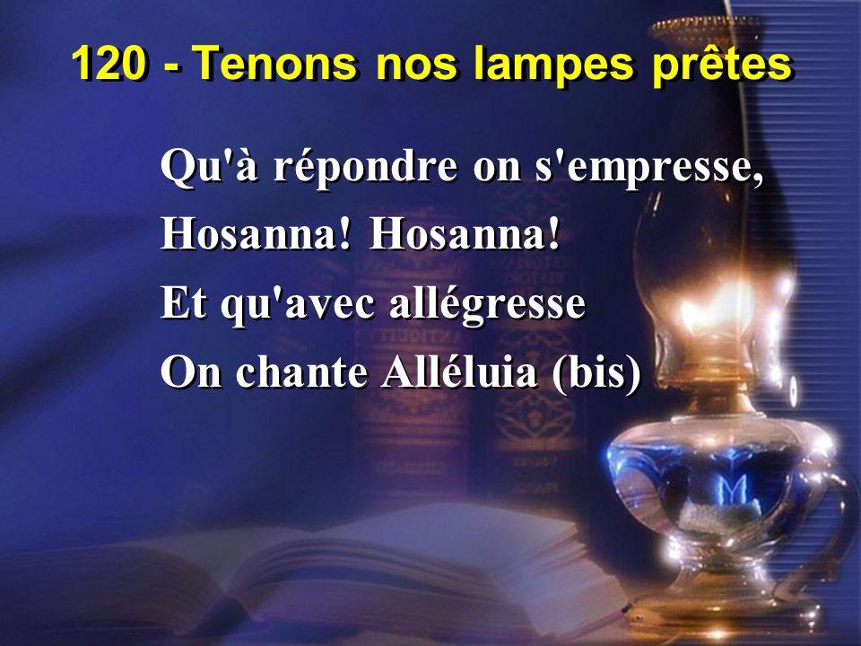 120 - Tenons nos lampes prêtes Qu'à répondre on s'empresse, Hosanna! Et qu'avec allégresse On chante Alléluia (bis) Qu'à répondre on s'empresse, Hosan