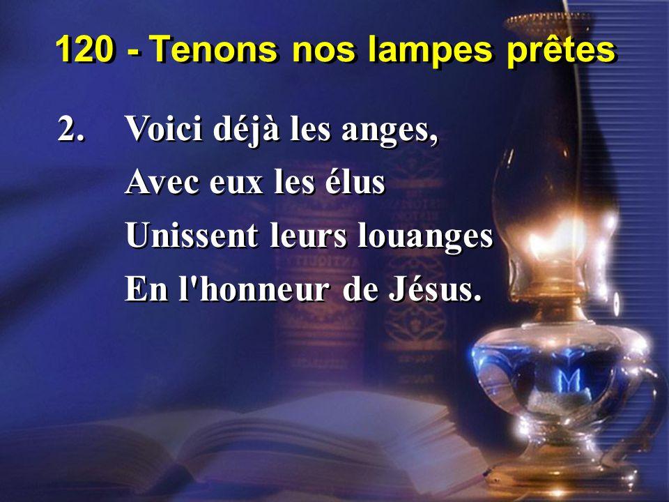 120 - Tenons nos lampes prêtes 2.Voici déjà les anges, Avec eux les élus Unissent leurs louanges En l'honneur de Jésus. 2.Voici déjà les anges, Avec e